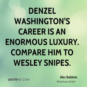 Alec Baldwin - Denzel Washington's career is an enormous luxury. Compare him to Wesley Snipes.