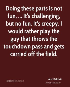 Alec Baldwin - Doing these parts is not fun, ... It's challenging, but no fun. It's creepy. I would rather play the guy that throws the touchdown pass and gets carried off the field.