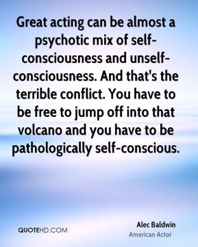 Great acting can be almost a psychotic mix of self-consciousness and unself-consciousness. And that's the terrible conflict. You have to be free to jump off into that volcano and you have to be pathologically self-conscious.