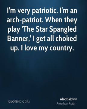 I'm very patriotic. I'm an arch-patriot. When they play 'The Star Spangled Banner,' I get all choked up. I love my country.