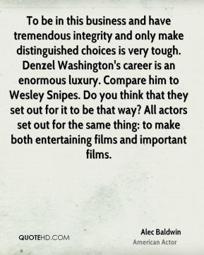To be in this business and have tremendous integrity and only make distinguished choices is very tough. Denzel Washington's career is an enormous luxury. Compare him to Wesley Snipes. Do you think that they set out for it to be that way? All actors set out for the same thing: to make both entertaining films and important films.