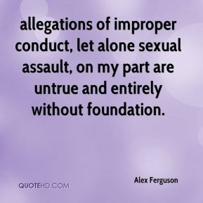 Alex Ferguson - allegations of improper conduct, let alone sexual assault, on my part are untrue and entirely without foundation.
