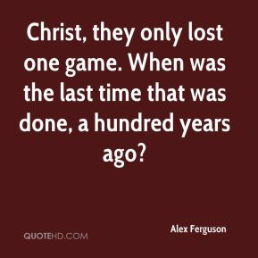 Alex Ferguson - Christ, they only lost one game. When was the last time that was done, a hundred years ago?