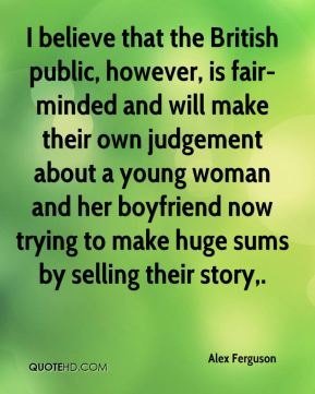 I believe that the British public, however, is fair-minded and will make their own judgement about a young woman and her boyfriend now trying to make huge sums by selling their story.