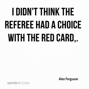 Alex Ferguson - I didn't think the referee had a choice with the red card.