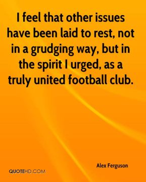 I feel that other issues have been laid to rest, not in a grudging way, but in the spirit I urged, as a truly united football club.