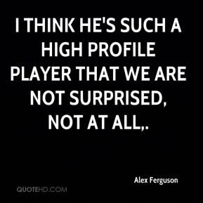 I think he's such a high profile player that we are not surprised, not at all.