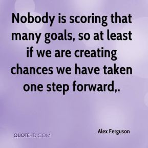 Nobody is scoring that many goals, so at least if we are creating chances we have taken one step forward.