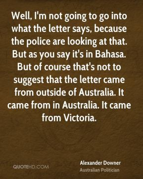Alexander Downer - Well, I'm not going to go into what the letter says, because the police are looking at that. But as you say it's in Bahasa. But of course that's not to suggest that the letter came from outside of Australia. It came from in Australia. It came from Victoria.