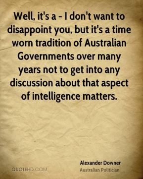 Alexander Downer - Well, it's a - I don't want to disappoint you, but it's a time worn tradition of Australian Governments over many years not to get into any discussion about that aspect of intelligence matters.