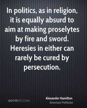 Alexander Hamilton - In politics, as in religion, it is equally absurd to aim at making proselytes by fire and sword. Heresies in either can rarely be cured by persecution.