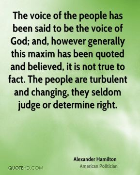 The voice of the people has been said to be the voice of God; and, however generally this maxim has been quoted and believed, it is not true to fact. The people are turbulent and changing, they seldom judge or determine right.