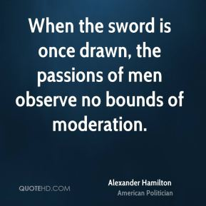 When the sword is once drawn, the passions of men observe no bounds of moderation.