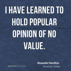 I have learned to hold popular opinion of no value.