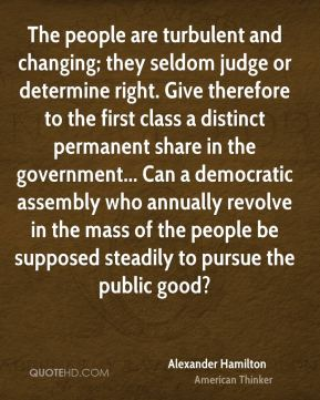 Alexander Hamilton - The people are turbulent and changing; they seldom judge or determine right. Give therefore to the first class a distinct permanent share in the government... Can a democratic assembly who annually revolve in the mass of the people be supposed steadily to pursue the public good?