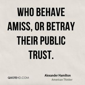 Alexander Hamilton - who behave amiss, or betray their public trust.