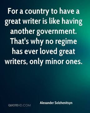 For a country to have a great writer is like having another government. That's why no regime has ever loved great writers, only minor ones.