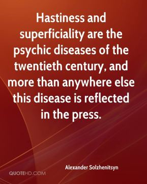 Hastiness and superficiality are the psychic diseases of the twentieth century, and more than anywhere else this disease is reflected in the press.