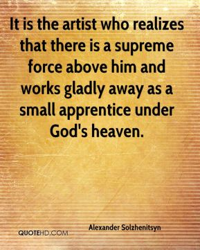 It is the artist who realizes that there is a supreme force above him and works gladly away as a small apprentice under God's heaven.