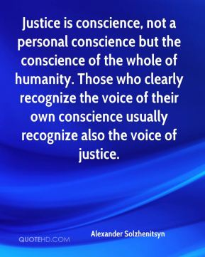 Justice is conscience, not a personal conscience but the conscience of the whole of humanity. Those who clearly recognize the voice of their own conscience usually recognize also the voice of justice.