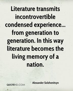 Literature transmits incontrovertible condensed experience... from generation to generation. In this way literature becomes the living memory of a nation.