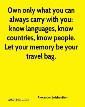 Own only what you can always carry with you: know languages, know countries, know people. Let your memory be your travel bag.