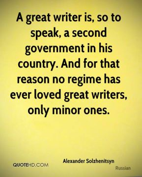 Alexander Solzhenitsyn - A great writer is, so to speak, a second government in his country. And for that reason no regime has ever loved great writers, only minor ones.