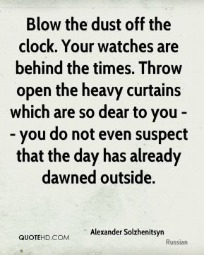 Alexander Solzhenitsyn - Blow the dust off the clock. Your watches are behind the times. Throw open the heavy curtains which are so dear to you -- you do not even suspect that the day has already dawned outside.