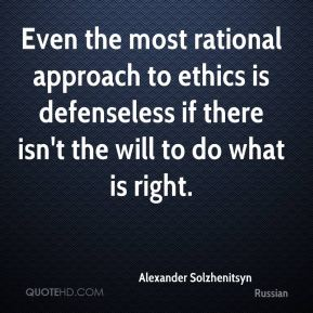 Even the most rational approach to ethics is defenseless if there isn't the will to do what is right.