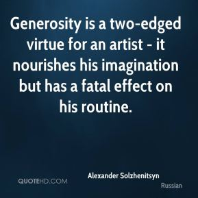 Alexander Solzhenitsyn - Generosity is a two-edged virtue for an artist - it nourishes his imagination but has a fatal effect on his routine.