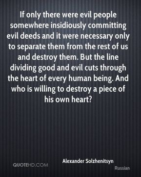 Alexander Solzhenitsyn - If only there were evil people somewhere insidiously committing evil deeds and it were necessary only to separate them from the rest of us and destroy them. But the line dividing good and evil cuts through the heart of every human being. And who is willing to destroy a piece of his own heart?