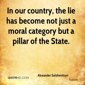 Alexander Solzhenitsyn - In our country, the lie has become not just a moral category but a pillar of the State.