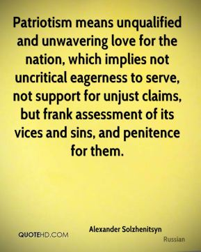 Alexander Solzhenitsyn - Patriotism means unqualified and unwavering love for the nation, which implies not uncritical eagerness to serve, not support for unjust claims, but frank assessment of its vices and sins, and penitence for them.