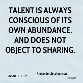 Talent is always conscious of its own abundance, and does not object to sharing.