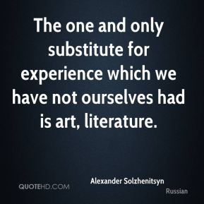 The one and only substitute for experience which we have not ourselves had is art, literature.