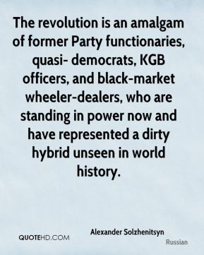 Alexander Solzhenitsyn - The revolution is an amalgam of former Party functionaries, quasi- democrats, KGB officers, and black-market wheeler-dealers, who are standing in power now and have represented a dirty hybrid unseen in world history.