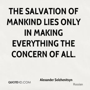 The salvation of mankind lies only in making everything the concern of all.