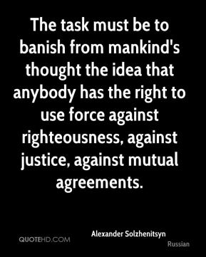 The task must be to banish from mankind's thought the idea that anybody has the right to use force against righteousness, against justice, against mutual agreements.