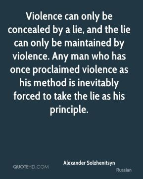 Alexander Solzhenitsyn - Violence can only be concealed by a lie, and the lie can only be maintained by violence. Any man who has once proclaimed violence as his method is inevitably forced to take the lie as his principle.