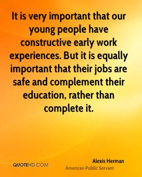 Alexis Herman - It is very important that our young people have constructive early work experiences. But it is equally important that their jobs are safe and complement their education, rather than complete it.