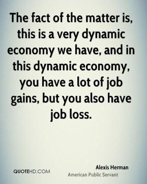 The fact of the matter is, this is a very dynamic economy we have, and in this dynamic economy, you have a lot of job gains, but you also have job loss.