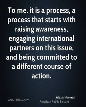 Alexis Herman - To me, it is a process, a process that starts with raising awareness, engaging international partners on this issue, and being committed to a different course of action.