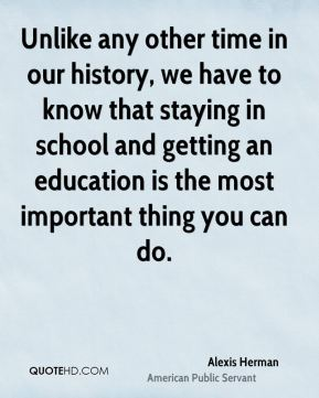 Unlike any other time in our history, we have to know that staying in school and getting an education is the most important thing you can do.
