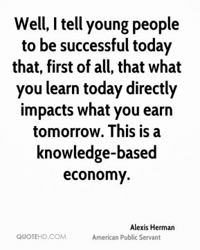 Well, I tell young people to be successful today that, first of all, that what you learn today directly impacts what you earn tomorrow. This is a knowledge-based economy.