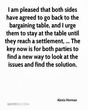 Alexis Herman - I am pleased that both sides have agreed to go back to the bargaining table, and I urge them to stay at the table until they reach a settlement, ... The key now is for both parties to find a new way to look at the issues and find the solution.