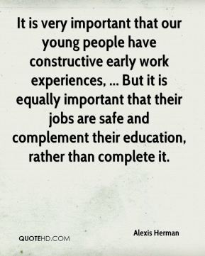 Alexis Herman - It is very important that our young people have constructive early work experiences, ... But it is equally important that their jobs are safe and complement their education, rather than complete it.