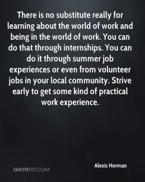 Alexis Herman - There is no substitute really for learning about the world of work and being in the world of work. You can do that through internships. You can do it through summer job experiences or even from volunteer jobs in your local community. Strive early to get some kind of practical work experience.