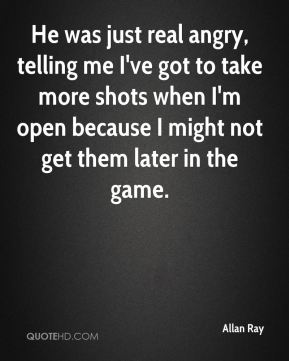 He was just real angry, telling me I've got to take more shots when I'm open because I might not get them later in the game.