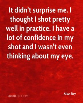 It didn't surprise me. I thought I shot pretty well in practice. I have a lot of confidence in my shot and I wasn't even thinking about my eye.