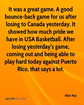 Allan Ray - It was a great game. A good bounce-back game for us after losing to Canada yesterday. It showed how much pride we have in USA Basketball. After losing yesterday's game, coming out and being able to play hard today against Puerto Rico, that says a lot.